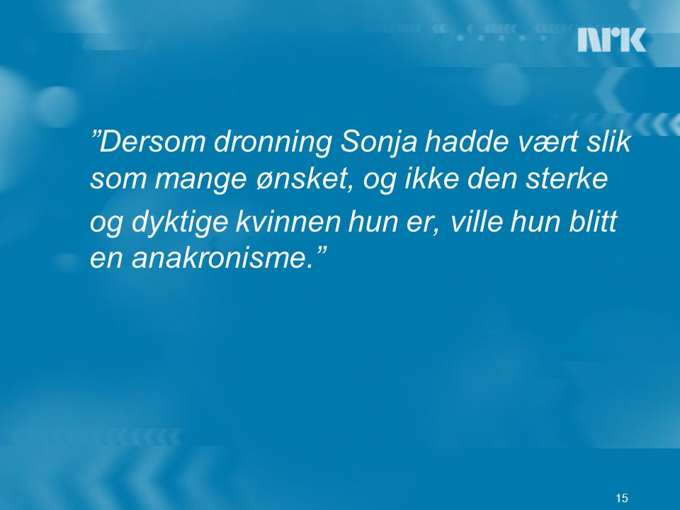 """15 """"Dersom dronning Sonja hadde vært slik som mange ønsket, og ikke den sterke og dyktige kvinnen hun er, ville hun blitt en anakronisme."""""""