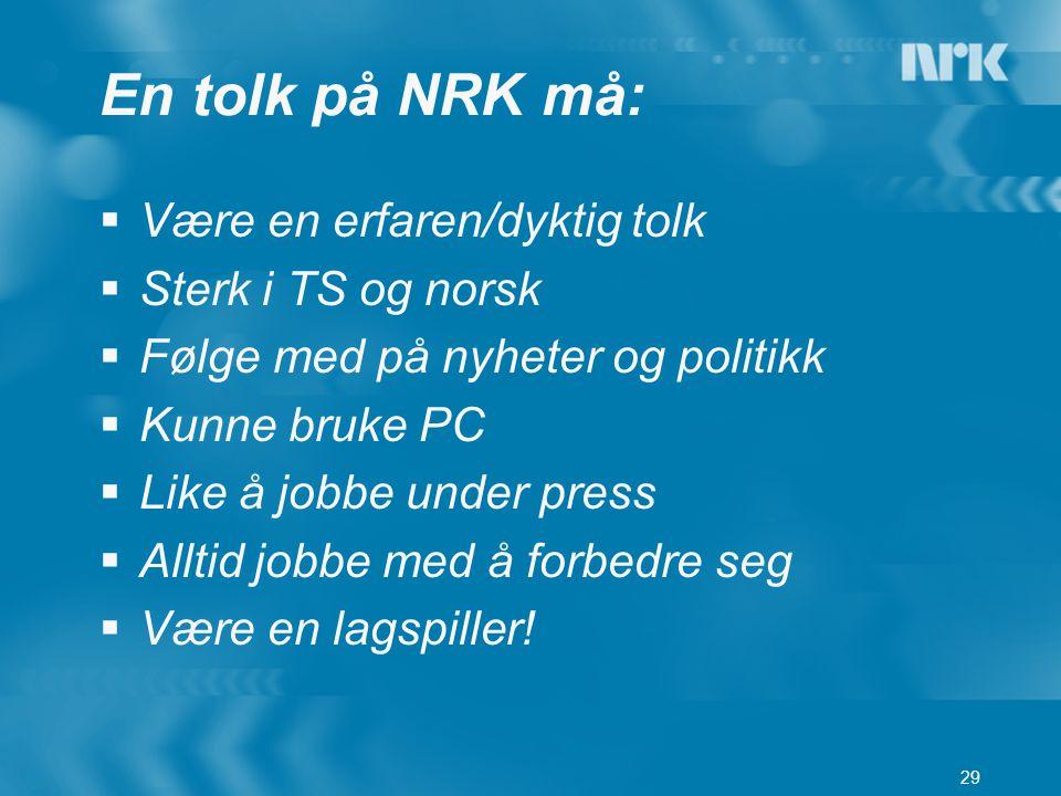 29 En tolk på NRK må:  Være en erfaren/dyktig tolk  Sterk i TS og norsk  Følge med på nyheter og politikk  Kunne bruke PC  Like å jobbe under pre