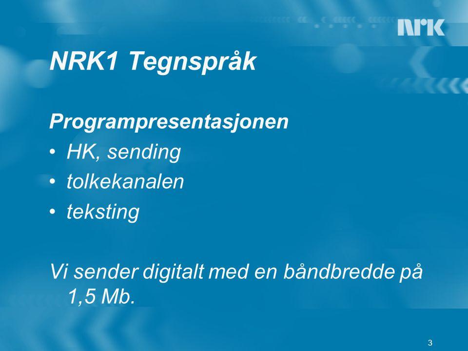 3 Programpresentasjonen HK, sending tolkekanalen teksting Vi sender digitalt med en båndbredde på 1,5 Mb. NRK1 Tegnspråk