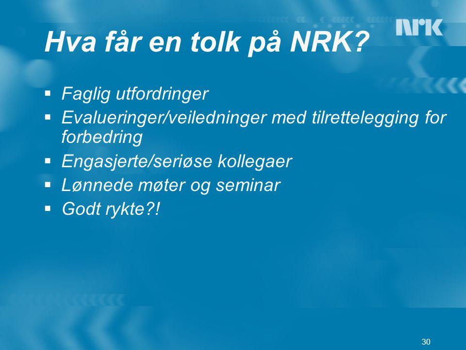 30 Hva får en tolk på NRK?  Faglig utfordringer  Evalueringer/veiledninger med tilrettelegging for forbedring  Engasjerte/seriøse kollegaer  Lønne