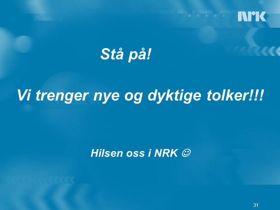 31 Stå på! Vi trenger nye og dyktige tolker!!! Hilsen oss i NRK