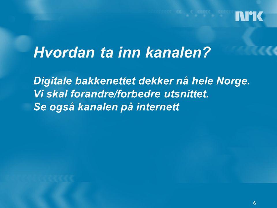 6 Hvordan ta inn kanalen? Digitale bakkenettet dekker nå hele Norge. Vi skal forandre/forbedre utsnittet. Se også kanalen på internett