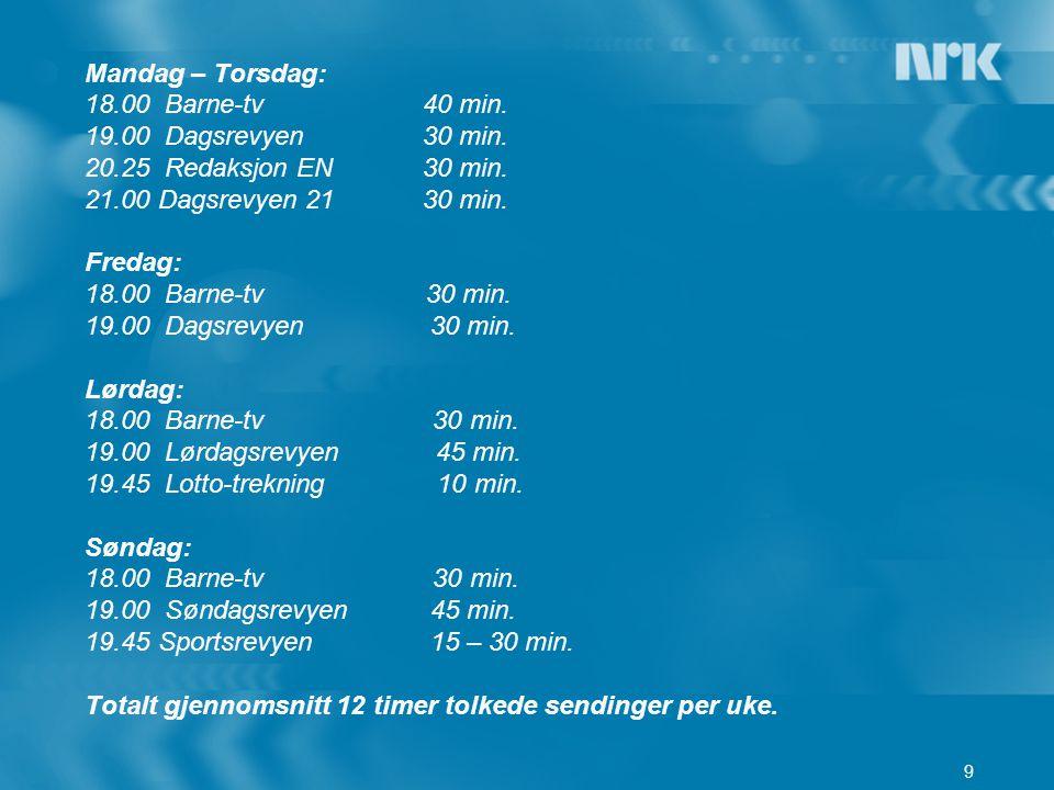 9 Mandag – Torsdag: 18.00 Barne-tv 40 min. 19.00 Dagsrevyen 30 min. 20.25 Redaksjon EN 30 min. 21.00 Dagsrevyen 21 30 min. Fredag: 18.00 Barne-tv 30 m