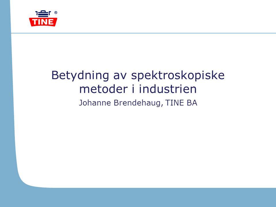 Betydning av spektroskopiske metoder i industrien Johanne Brendehaug, TINE BA
