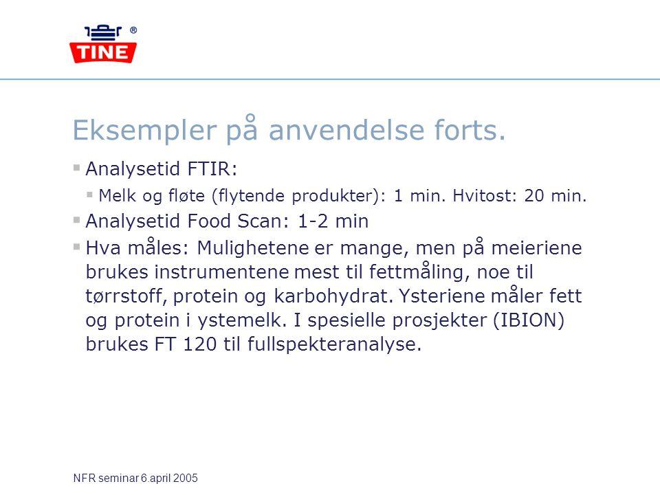 NFR seminar 6.april 2005 Eksempler på anvendelse forts.  Analysetid FTIR:  Melk og fløte (flytende produkter): 1 min. Hvitost: 20 min.  Analysetid
