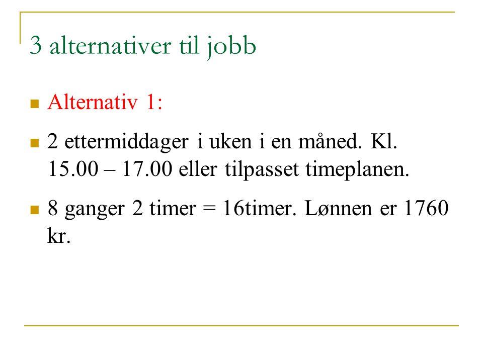3 alternativer til jobb Alternativ 1: 2 ettermiddager i uken i en måned. Kl. 15.00 – 17.00 eller tilpasset timeplanen. 8 ganger 2 timer = 16timer. Løn