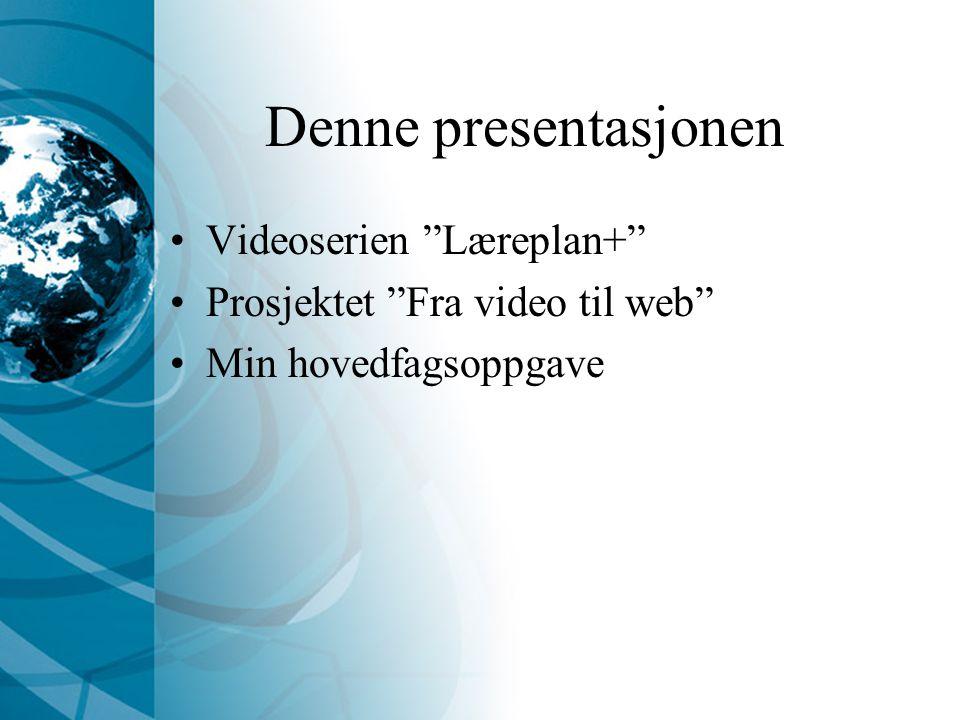 Denne presentasjonen Videoserien Læreplan+ Prosjektet Fra video til web Min hovedfagsoppgave