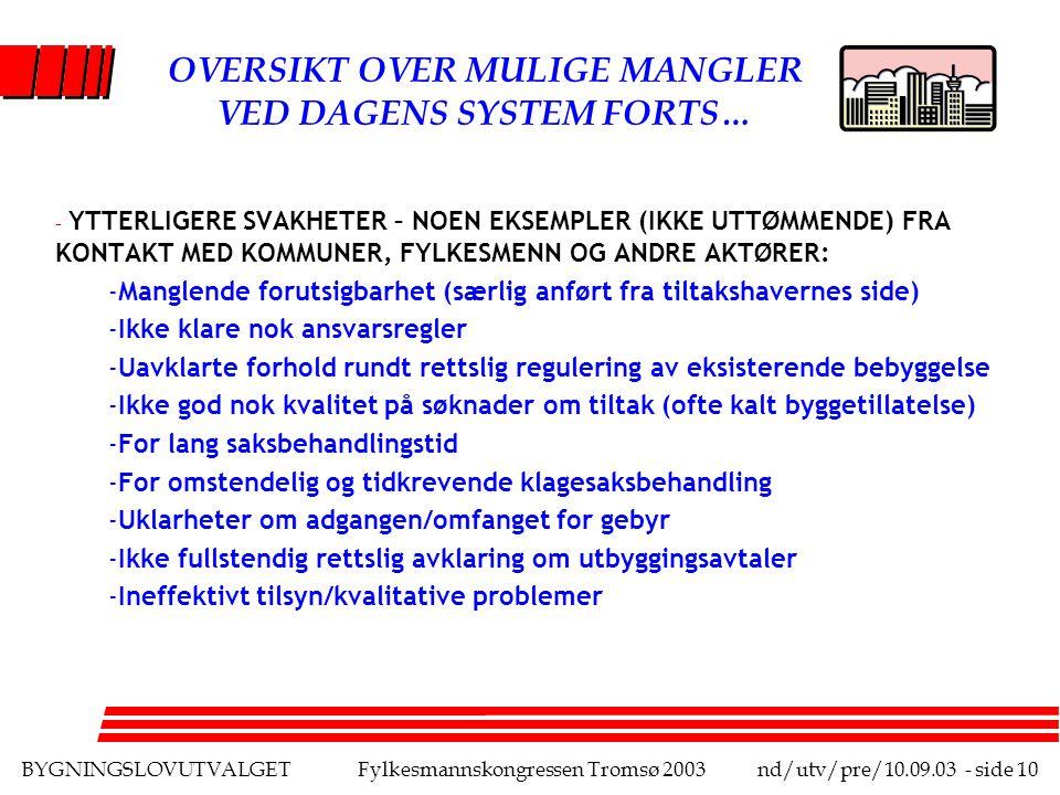 BYGNINGSLOVUTVALGETFylkesmannskongressen Tromsø 2003nd/utv/pre/10.09.03 - side 10 OVERSIKT OVER MULIGE MANGLER VED DAGENS SYSTEM FORTS… - YTTERLIGERE SVAKHETER – NOEN EKSEMPLER (IKKE UTTØMMENDE) FRA KONTAKT MED KOMMUNER, FYLKESMENN OG ANDRE AKTØRER: -Manglende forutsigbarhet (særlig anført fra tiltakshavernes side) -Ikke klare nok ansvarsregler -Uavklarte forhold rundt rettslig regulering av eksisterende bebyggelse -Ikke god nok kvalitet på søknader om tiltak (ofte kalt byggetillatelse) -For lang saksbehandlingstid -For omstendelig og tidkrevende klagesaksbehandling -Uklarheter om adgangen/omfanget for gebyr -Ikke fullstendig rettslig avklaring om utbyggingsavtaler -Ineffektivt tilsyn/kvalitative problemer