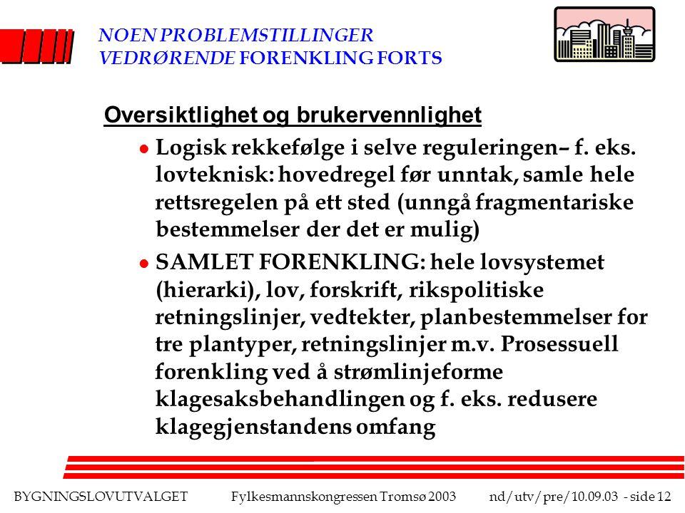 BYGNINGSLOVUTVALGETFylkesmannskongressen Tromsø 2003nd/utv/pre/10.09.03 - side 12 NOEN PROBLEMSTILLINGER VEDRØRENDE FORENKLING FORTS Oversiktlighet og brukervennlighet l Logisk rekkefølge i selve reguleringen– f.