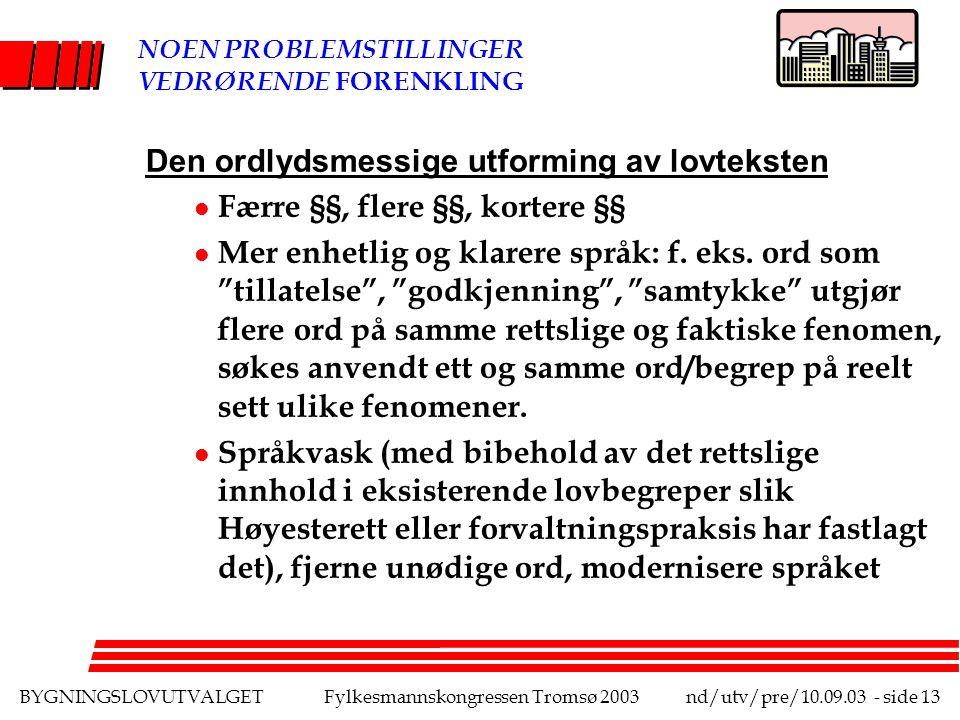 BYGNINGSLOVUTVALGETFylkesmannskongressen Tromsø 2003nd/utv/pre/10.09.03 - side 13 NOEN PROBLEMSTILLINGER VEDRØRENDE FORENKLING Den ordlydsmessige utforming av lovteksten l Færre §§, flere §§, kortere §§ l Mer enhetlig og klarere språk: f.