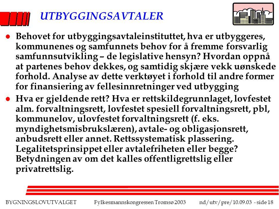 BYGNINGSLOVUTVALGETFylkesmannskongressen Tromsø 2003nd/utv/pre/10.09.03 - side 18 UTBYGGINGSAVTALER l Behovet for utbyggingsavtaleinstituttet, hva er utbyggeres, kommunenes og samfunnets behov for å fremme forsvarlig samfunnsutvikling – de legislative hensyn.