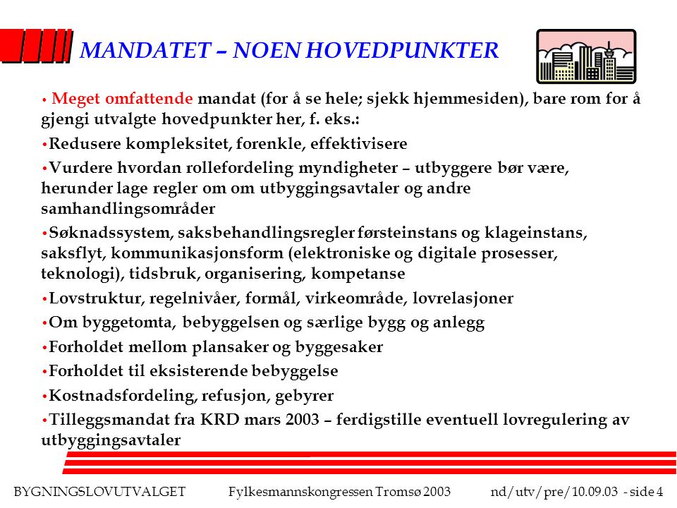 BYGNINGSLOVUTVALGETFylkesmannskongressen Tromsø 2003nd/utv/pre/10.09.03 - side 4 MANDATET – NOEN HOVEDPUNKTER Meget omfattende mandat (for å se hele; sjekk hjemmesiden), bare rom for å gjengi utvalgte hovedpunkter her, f.
