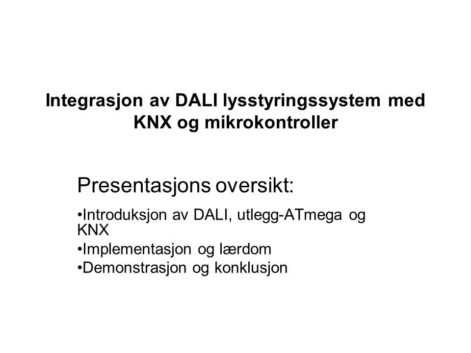 Presentasjons oversikt: Introduksjon av DALI, utlegg-ATmega og KNX Implementasjon og lærdom Demonstrasjon og konklusjon Integrasjon av DALI lysstyring