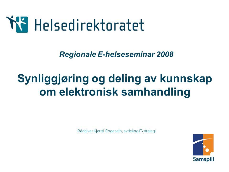 Regionale E-helseseminar 2008 Synliggjøring og deling av kunnskap om elektronisk samhandling Rådgiver Kjersti Engeseth, avdeling IT-strategi