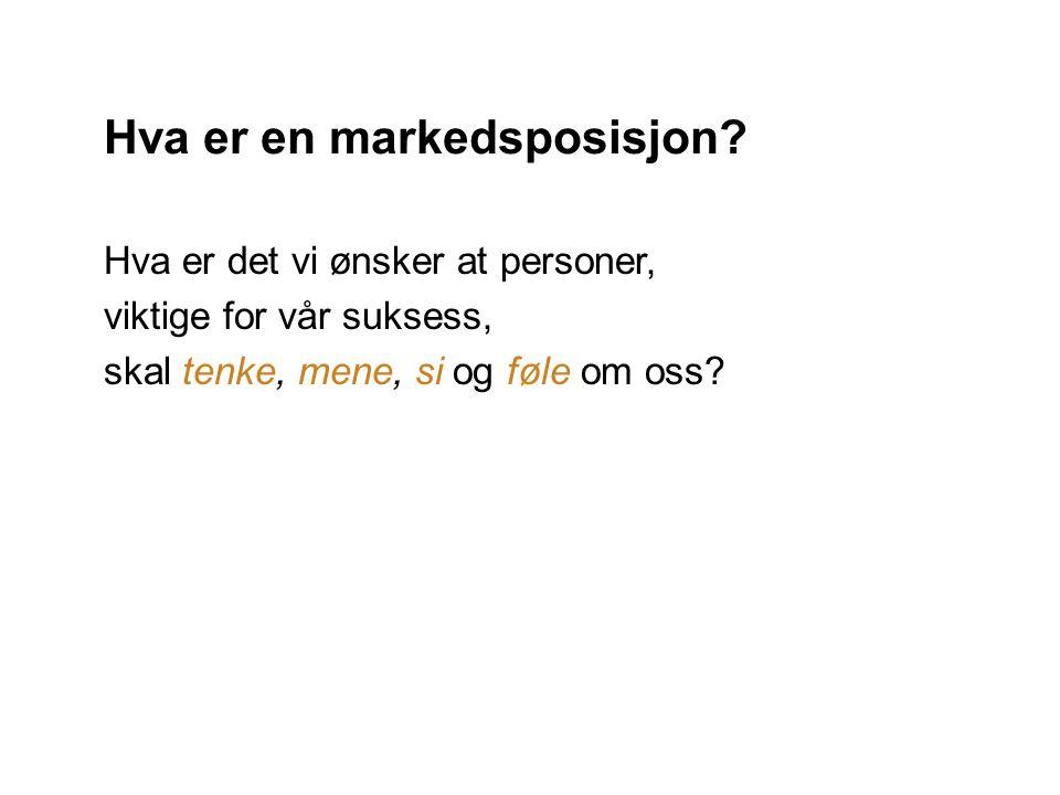 Hva er en markedsposisjon? Hva er det vi ønsker at personer, viktige for vår suksess, skal tenke, mene, si og føle om oss?
