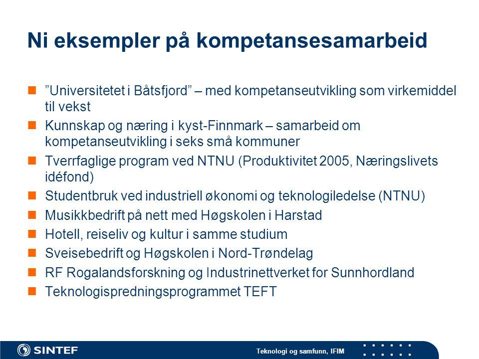 Teknologi og samfunn, IFIM Ni eksempler på kompetansesamarbeid Universitetet i Båtsfjord – med kompetanseutvikling som virkemiddel til vekst Kunnskap og næring i kyst-Finnmark – samarbeid om kompetanseutvikling i seks små kommuner Tverrfaglige program ved NTNU (Produktivitet 2005, Næringslivets idéfond) Studentbruk ved industriell økonomi og teknologiledelse (NTNU) Musikkbedrift på nett med Høgskolen i Harstad Hotell, reiseliv og kultur i samme studium Sveisebedrift og Høgskolen i Nord-Trøndelag RF Rogalandsforskning og Industrinettverket for Sunnhordland Teknologispredningsprogrammet TEFT