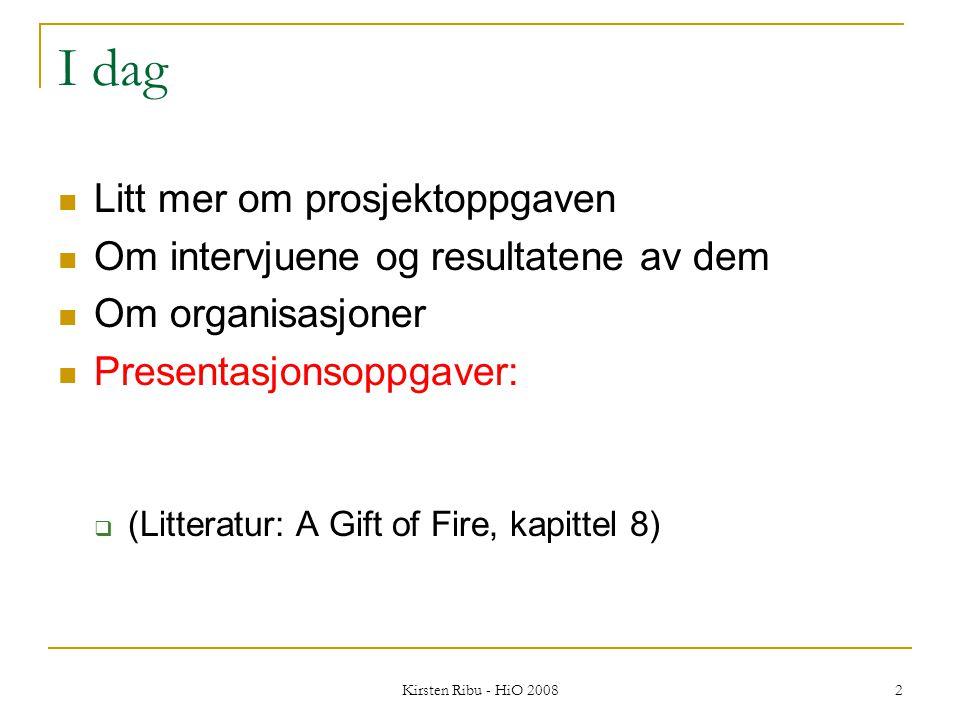 Kirsten Ribu - HiO 2008 2 I dag Litt mer om prosjektoppgaven Om intervjuene og resultatene av dem Om organisasjoner Presentasjonsoppgaver:  (Litteratur: A Gift of Fire, kapittel 8)
