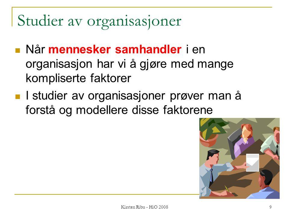 Kirsten Ribu - HiO 2008 9 Studier av organisasjoner Når mennesker samhandler i en organisasjon har vi å gjøre med mange kompliserte faktorer I studier av organisasjoner prøver man å forstå og modellere disse faktorene