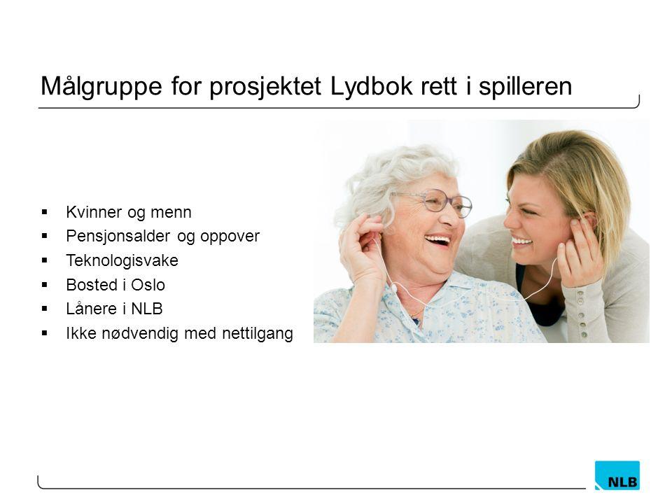 Målgruppe for prosjektet Lydbok rett i spilleren  Kvinner og menn  Pensjonsalder og oppover  Teknologisvake  Bosted i Oslo  Lånere i NLB  Ikke nødvendig med nettilgang