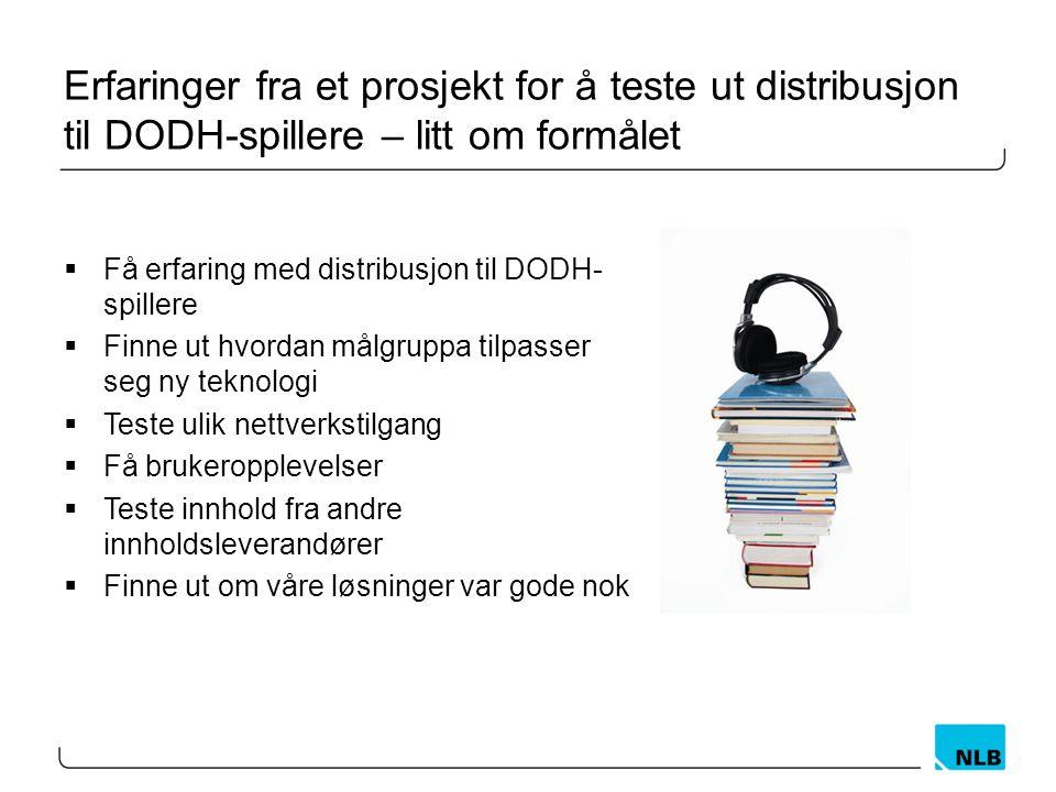 Erfaringer fra et prosjekt for å teste ut distribusjon til DODH-spillere – litt om formålet  Få erfaring med distribusjon til DODH- spillere  Finne ut hvordan målgruppa tilpasser seg ny teknologi  Teste ulik nettverkstilgang  Få brukeropplevelser  Teste innhold fra andre innholdsleverandører  Finne ut om våre løsninger var gode nok