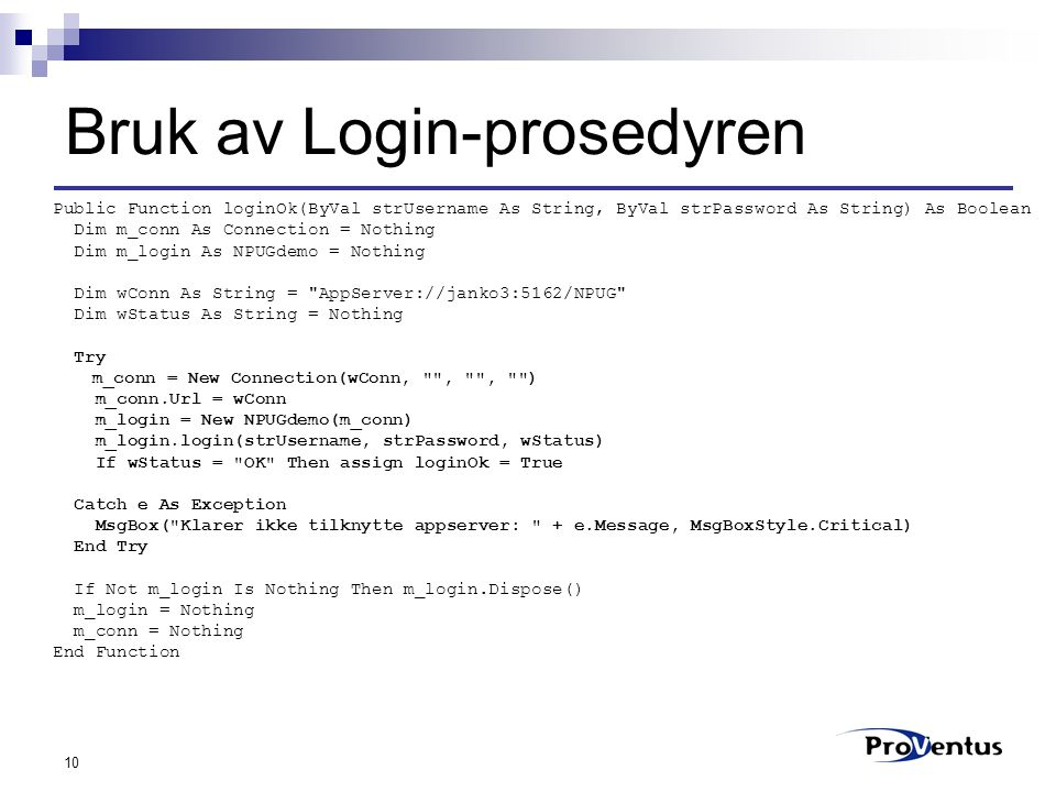 10 Bruk av Login-prosedyren Public Function loginOk(ByVal strUsername As String, ByVal strPassword As String) As Boolean Dim m_conn As Connection = No