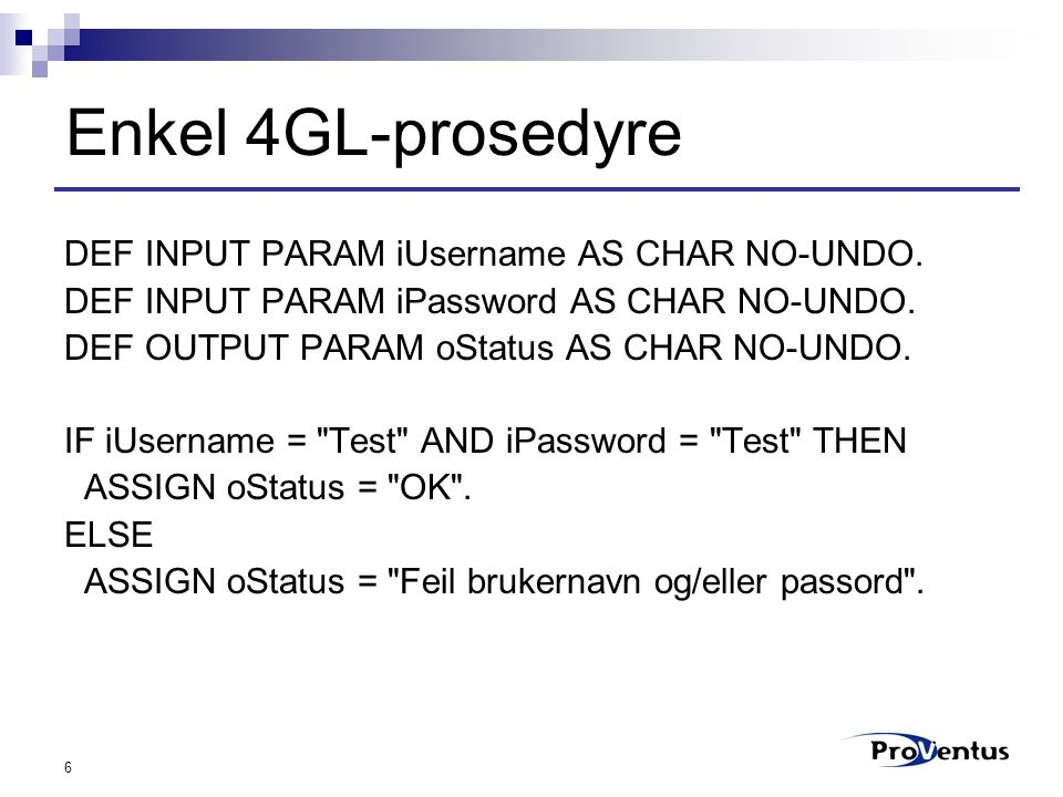 6 Enkel 4GL-prosedyre DEF INPUT PARAM iUsername AS CHAR NO-UNDO. DEF INPUT PARAM iPassword AS CHAR NO-UNDO. DEF OUTPUT PARAM oStatus AS CHAR NO-UNDO.