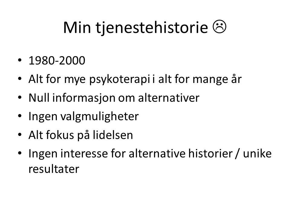 Min tjenestehistorie  1980-2000 Alt for mye psykoterapi i alt for mange år Null informasjon om alternativer Ingen valgmuligheter Alt fokus på lidelse