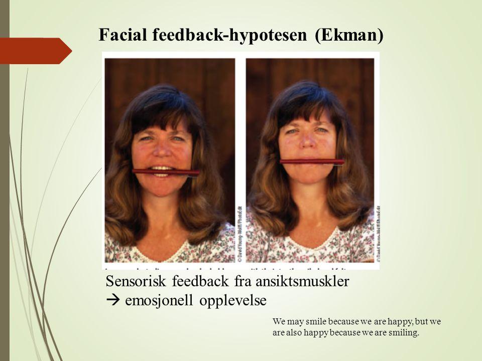 Facial feedback-hypotesen (Ekman) Sensorisk feedback fra ansiktsmuskler  emosjonell opplevelse We may smile because we are happy, but we are also hap
