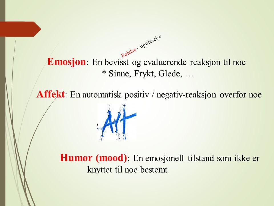 Emosjon : En bevisst og evaluerende reaksjon til noe * Sinne, Frykt, Glede, … Affekt : En automatisk positiv / negativ-reaksjon overfor noe Humør (moo