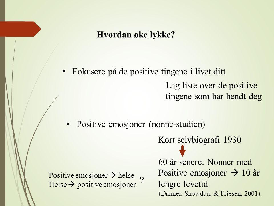Hvordan øke lykke? Fokusere på de positive tingene i livet ditt Lag liste over de positive tingene som har hendt deg Positive emosjoner (nonne-studien