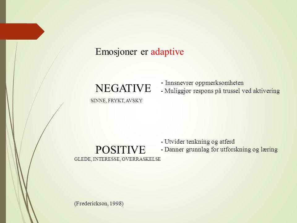 Emosjoner er adaptive NEGATIVE POSITIVE - Innsnevrer oppmerksomheten - Muliggjør respons på trussel ved aktivering - Utvider tenkning og atferd - Dann