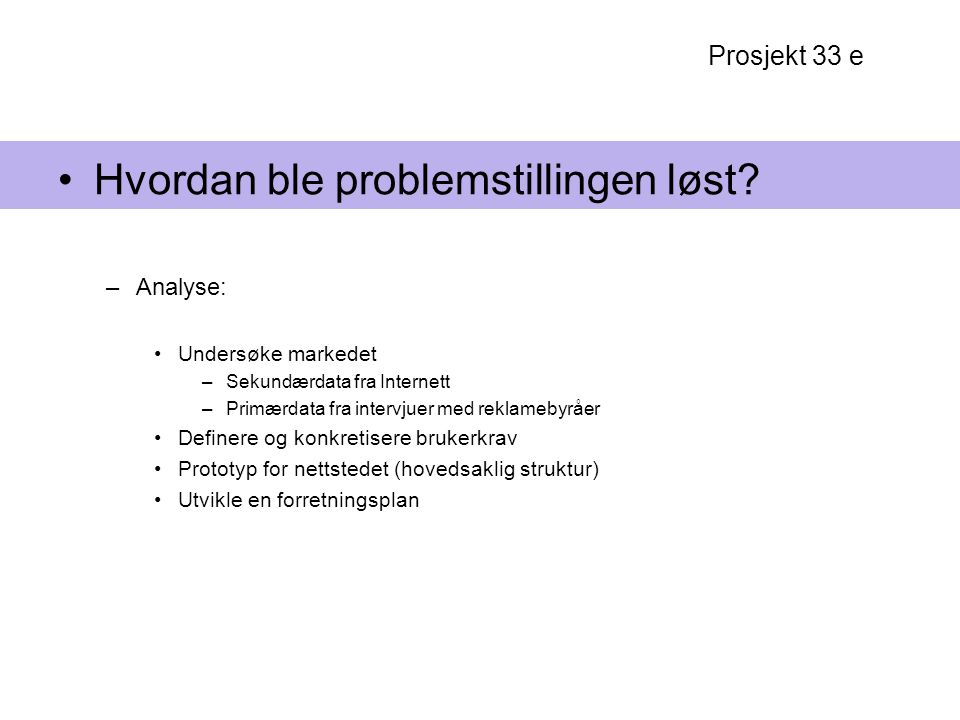 Prosjekt 33 e Hvordan ble problemstillingen løst? –Analyse: Undersøke markedet –Sekundærdata fra Internett –Primærdata fra intervjuer med reklamebyråe