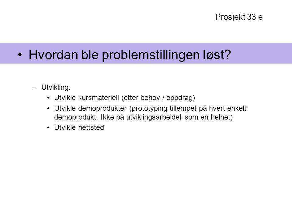 Prosjekt 33 e Hvordan ble problemstillingen løst? –Utvikling: Utvikle kursmateriell (etter behov / oppdrag) Utvikle demoprodukter (prototyping tillemp