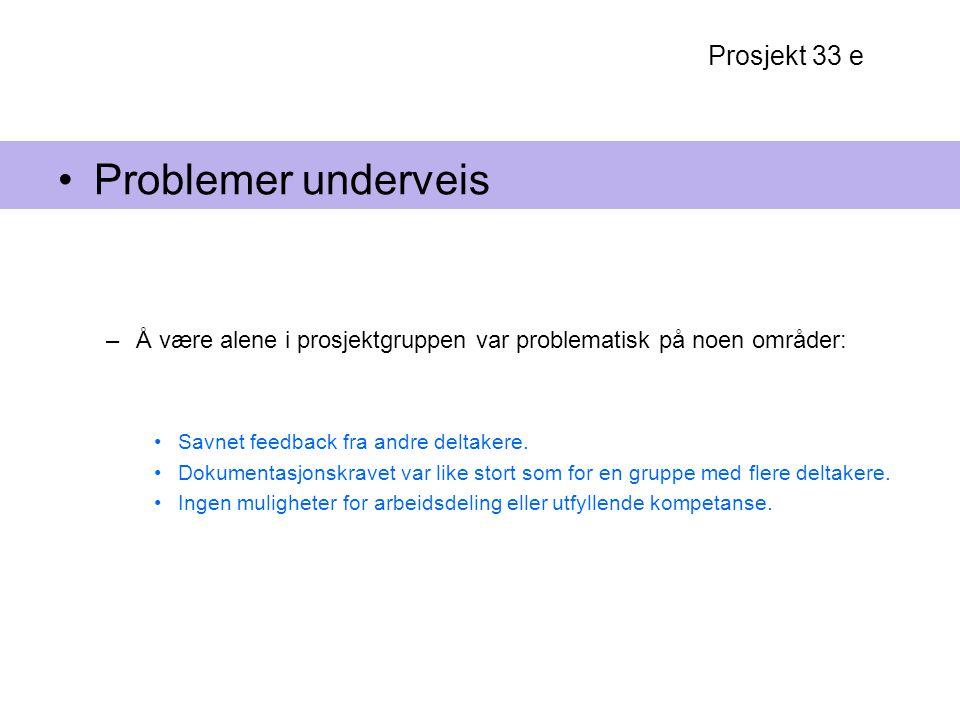 Prosjekt 33 e Problemer underveis –Å være alene i prosjektgruppen var problematisk på noen områder: Savnet feedback fra andre deltakere. Dokumentasjon