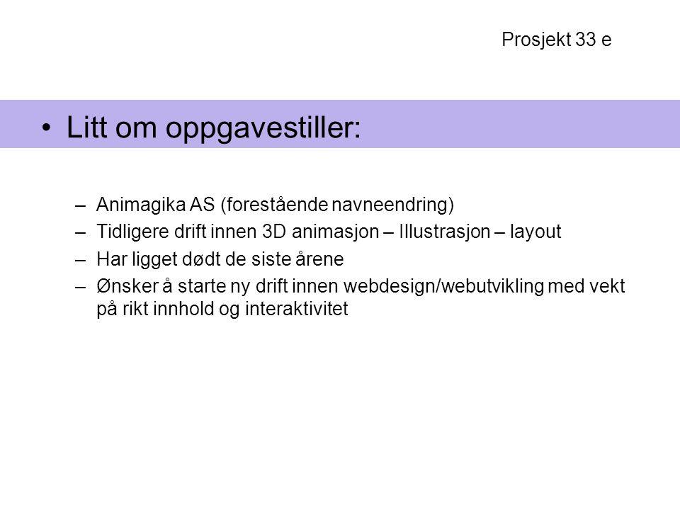 Prosjekt 33 e Litt om oppgavestiller: –Animagika AS (forestående navneendring) –Tidligere drift innen 3D animasjon – Illustrasjon – layout –Har ligget