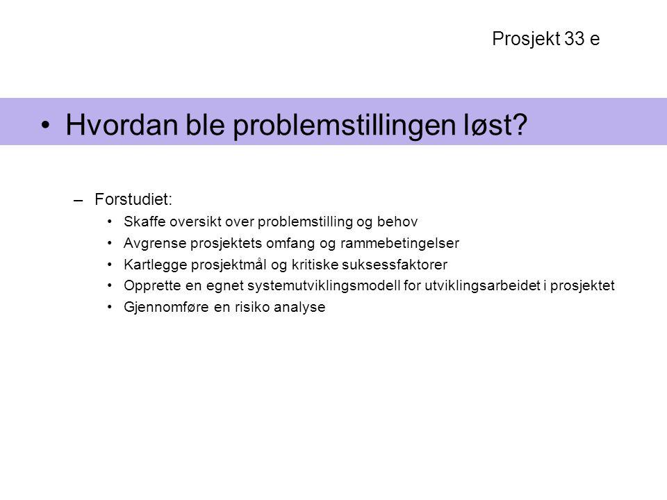 Prosjekt 33 e Hvordan ble problemstillingen løst? –Forstudiet: Skaffe oversikt over problemstilling og behov Avgrense prosjektets omfang og rammebetin