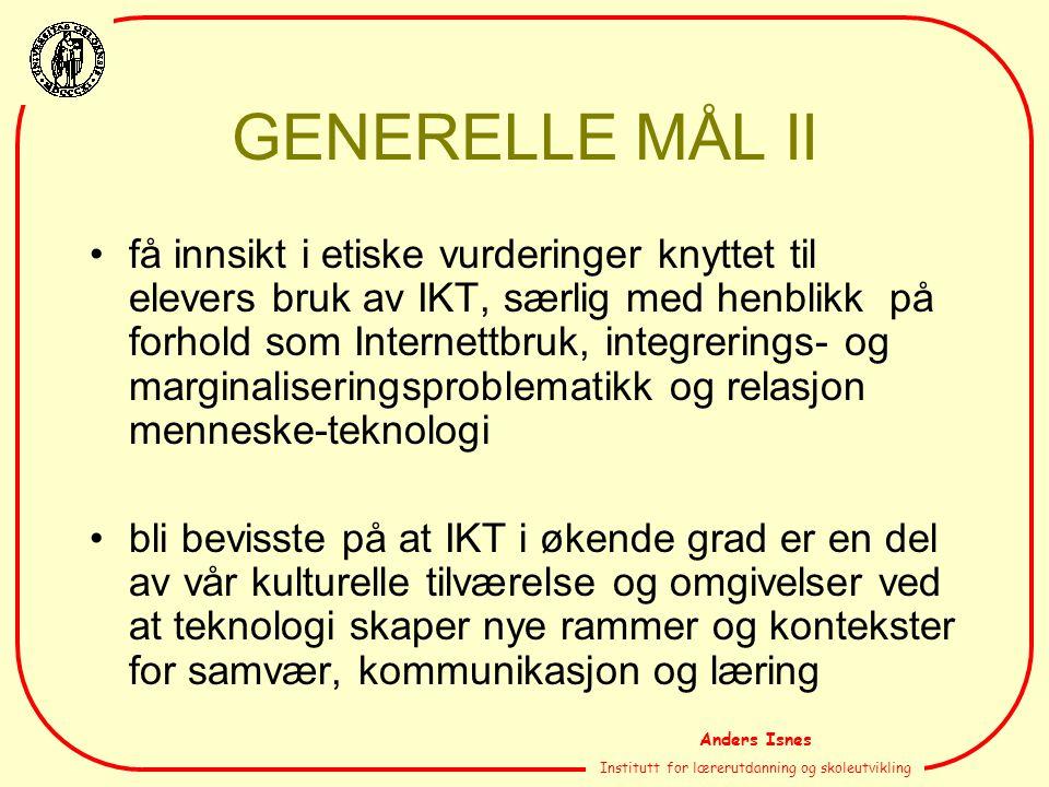 Anders Isnes Institutt for lærerutdanning og skoleutvikling GENERELLE MÅL II få innsikt i etiske vurderinger knyttet til elevers bruk av IKT, særlig m