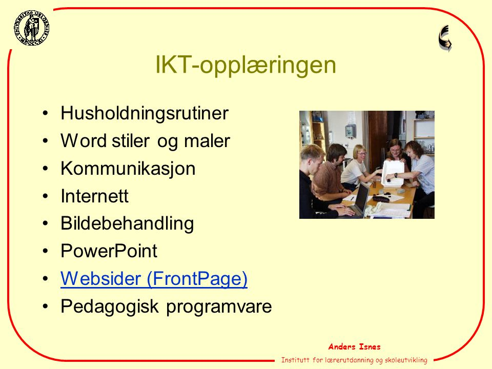 Anders Isnes Institutt for lærerutdanning og skoleutvikling IKT-opplæringen Husholdningsrutiner Word stiler og maler Kommunikasjon Internett Bildebehandling PowerPoint Websider (FrontPage) Pedagogisk programvare