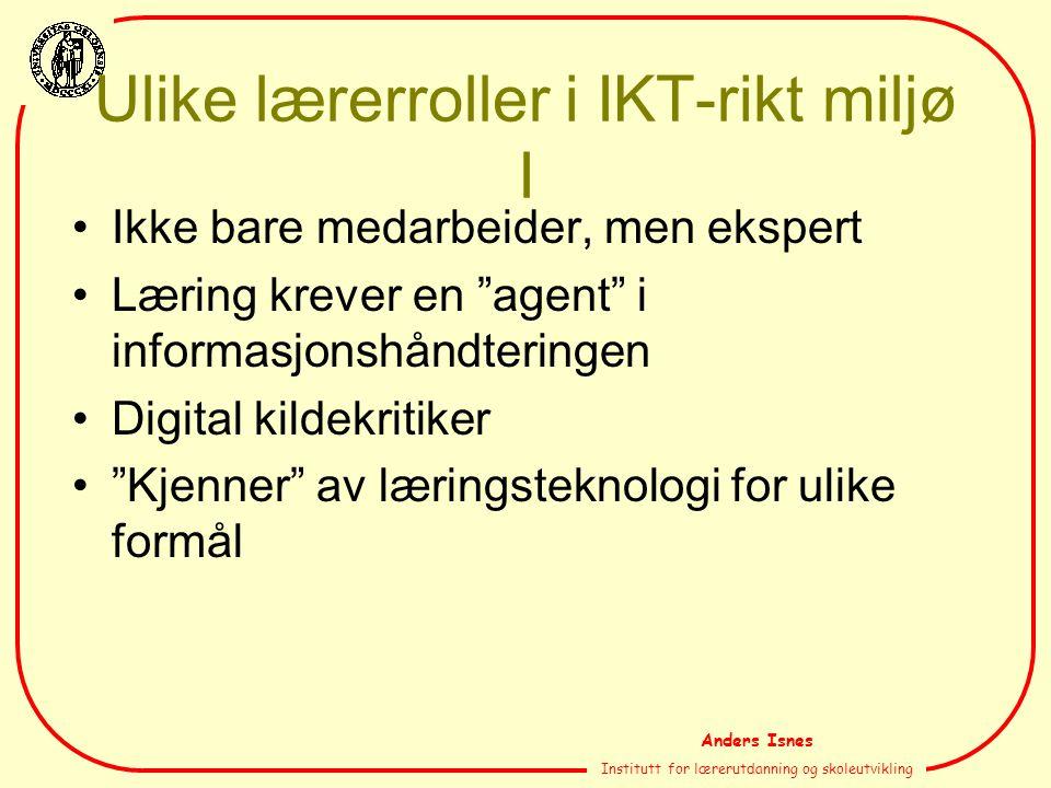 """Anders Isnes Institutt for lærerutdanning og skoleutvikling Ulike lærerroller i IKT-rikt miljø I Ikke bare medarbeider, men ekspert Læring krever en """""""