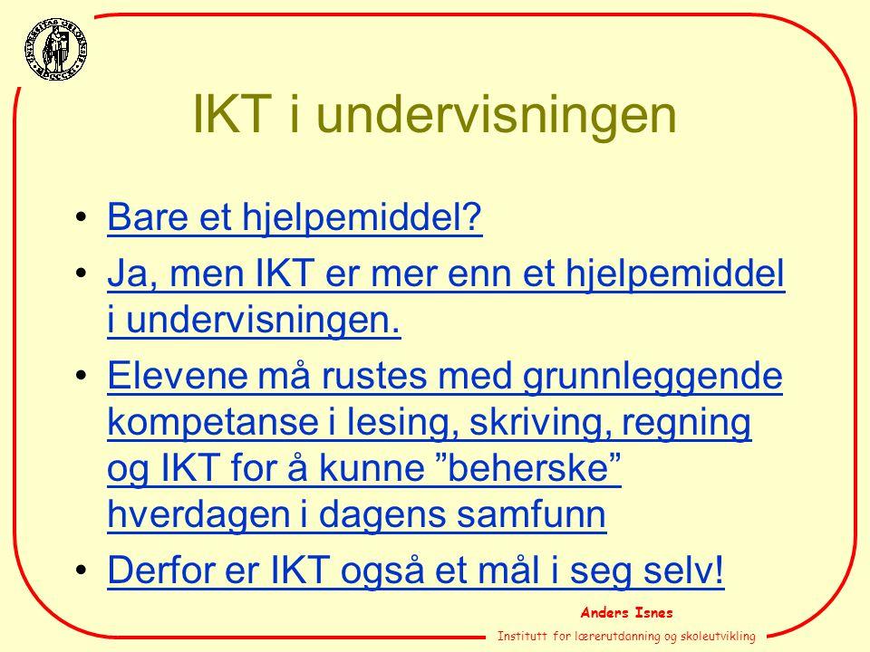 Anders Isnes Institutt for lærerutdanning og skoleutvikling IKT i undervisningen Bare et hjelpemiddel? Ja, men IKT er mer enn et hjelpemiddel i underv