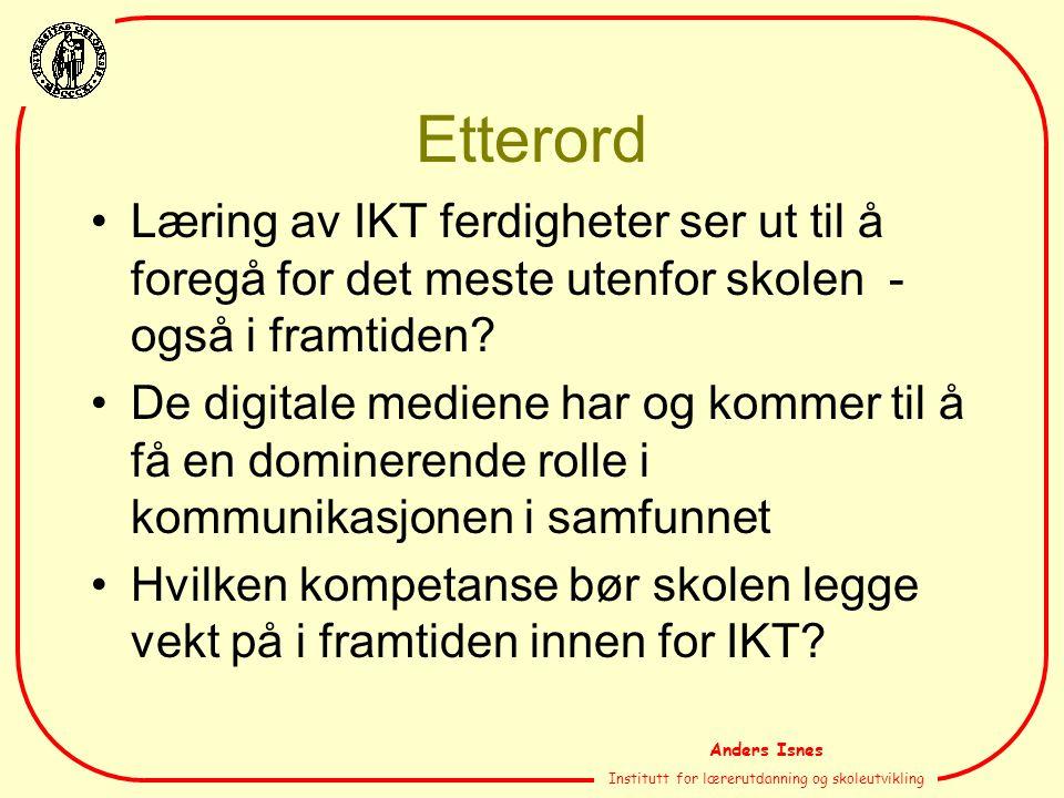 Anders Isnes Institutt for lærerutdanning og skoleutvikling Etterord Læring av IKT ferdigheter ser ut til å foregå for det meste utenfor skolen - også