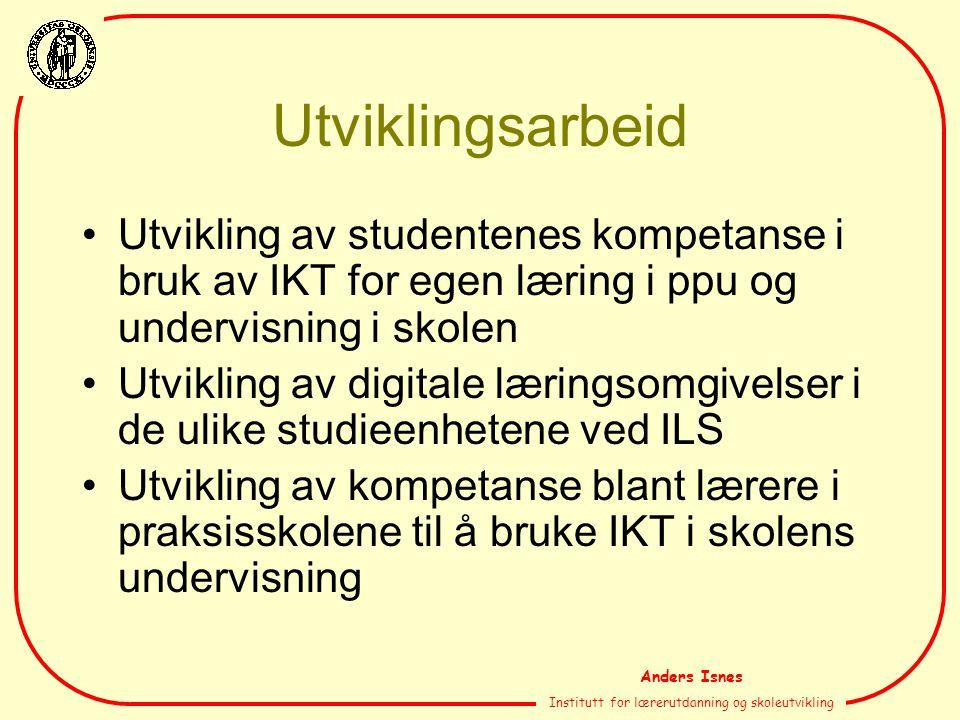 Anders Isnes Institutt for lærerutdanning og skoleutvikling Utviklingsarbeid Utvikling av studentenes kompetanse i bruk av IKT for egen læring i ppu o