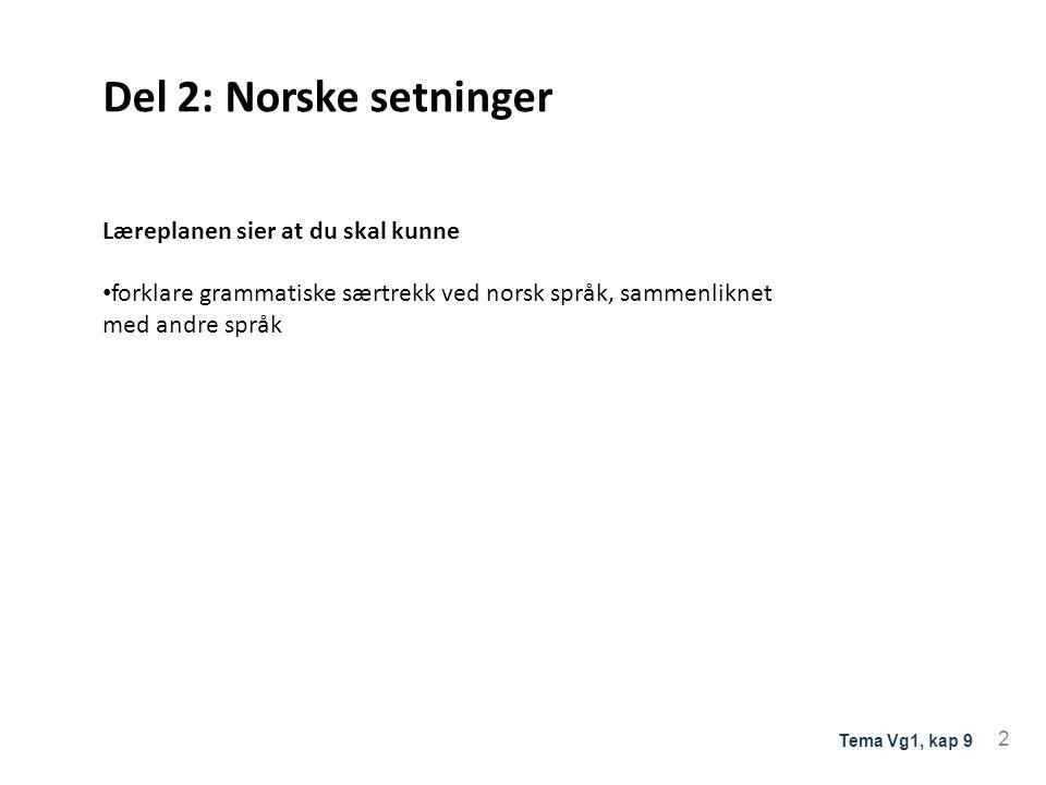 Del 2: Norske setninger Læreplanen sier at du skal kunne forklare grammatiske særtrekk ved norsk språk, sammenliknet med andre språk 2 Tema Vg1, kap 9