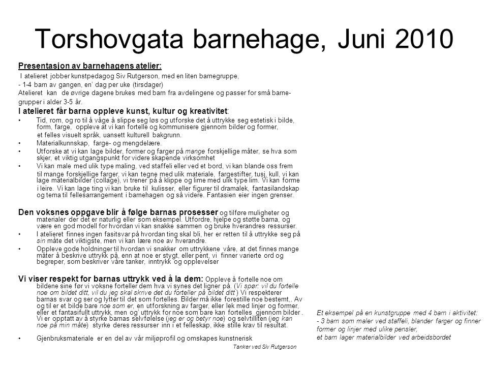 Torshovgata barnehage, Juni 2010 Presentasjon av barnehagens atelier: I atelieret jobber kunstpedagog Siv Rutgerson, med en liten barnegruppe, - 1-4 barn av gangen, en' dag per uke (tirsdager) Atelieret kan de øvrige dagene brukes med barn fra avdelingene og passer for små barne- grupper i alder 3-5 år.