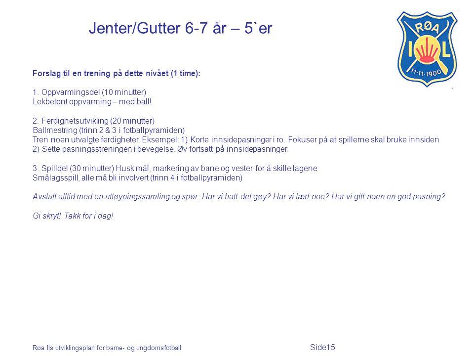 Røa Ils utviklingsplan for barne- og ungdomsfotball Side15 Jenter/Gutter 6-7 år – 5`er Forslag til en trening på dette nivået (1 time): 1. Oppvarmings