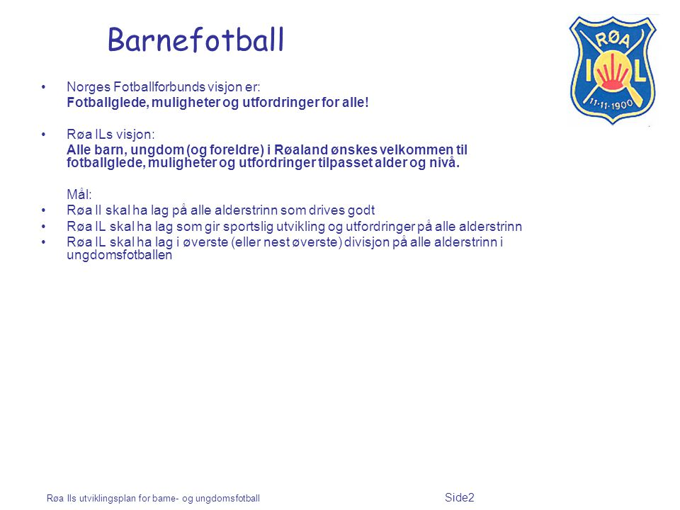 Røa Ils utviklingsplan for barne- og ungdomsfotball Side2 Barnefotball Norges Fotballforbunds visjon er: Fotballglede, muligheter og utfordringer for