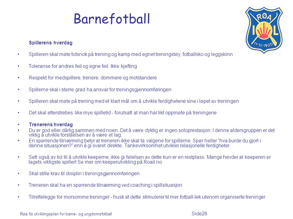 Røa Ils utviklingsplan for barne- og ungdomsfotball Side26 Barnefotball Spillerens hverdag Spilleren skal møte tidsnok på trening og kamp med egnet treningstøy, fotballsko og leggskinn Toleranse for andres feil og egne feil.