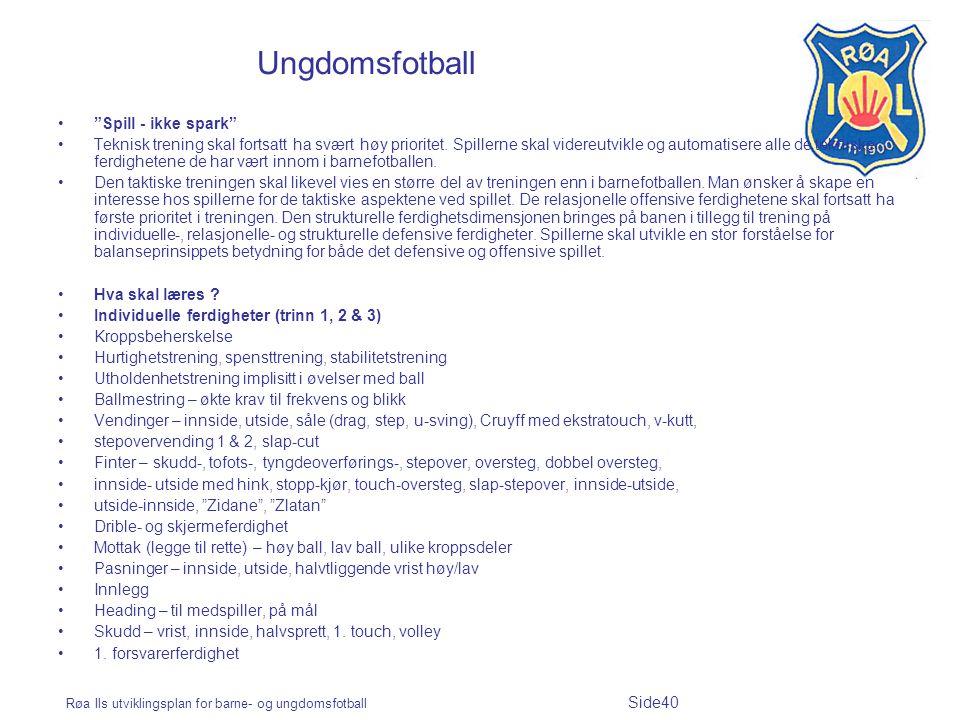 """Røa Ils utviklingsplan for barne- og ungdomsfotball Side40 Ungdomsfotball """"Spill - ikke spark"""" Teknisk trening skal fortsatt ha svært høy prioritet. S"""