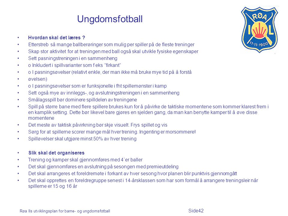 Røa Ils utviklingsplan for barne- og ungdomsfotball Side42 Ungdomsfotball Hvordan skal det læres ? Etterstreb så mange ballberøringer som mulig per sp