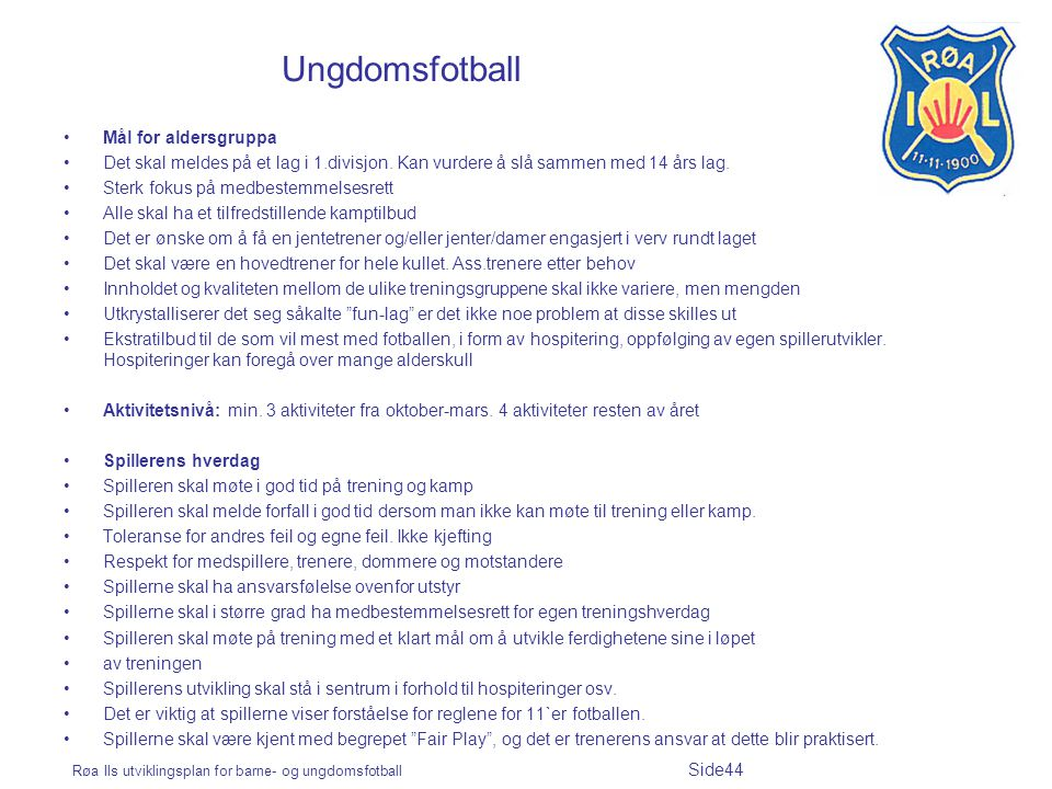 Røa Ils utviklingsplan for barne- og ungdomsfotball Side44 Ungdomsfotball Mål for aldersgruppa Det skal meldes på et lag i 1.divisjon. Kan vurdere å s